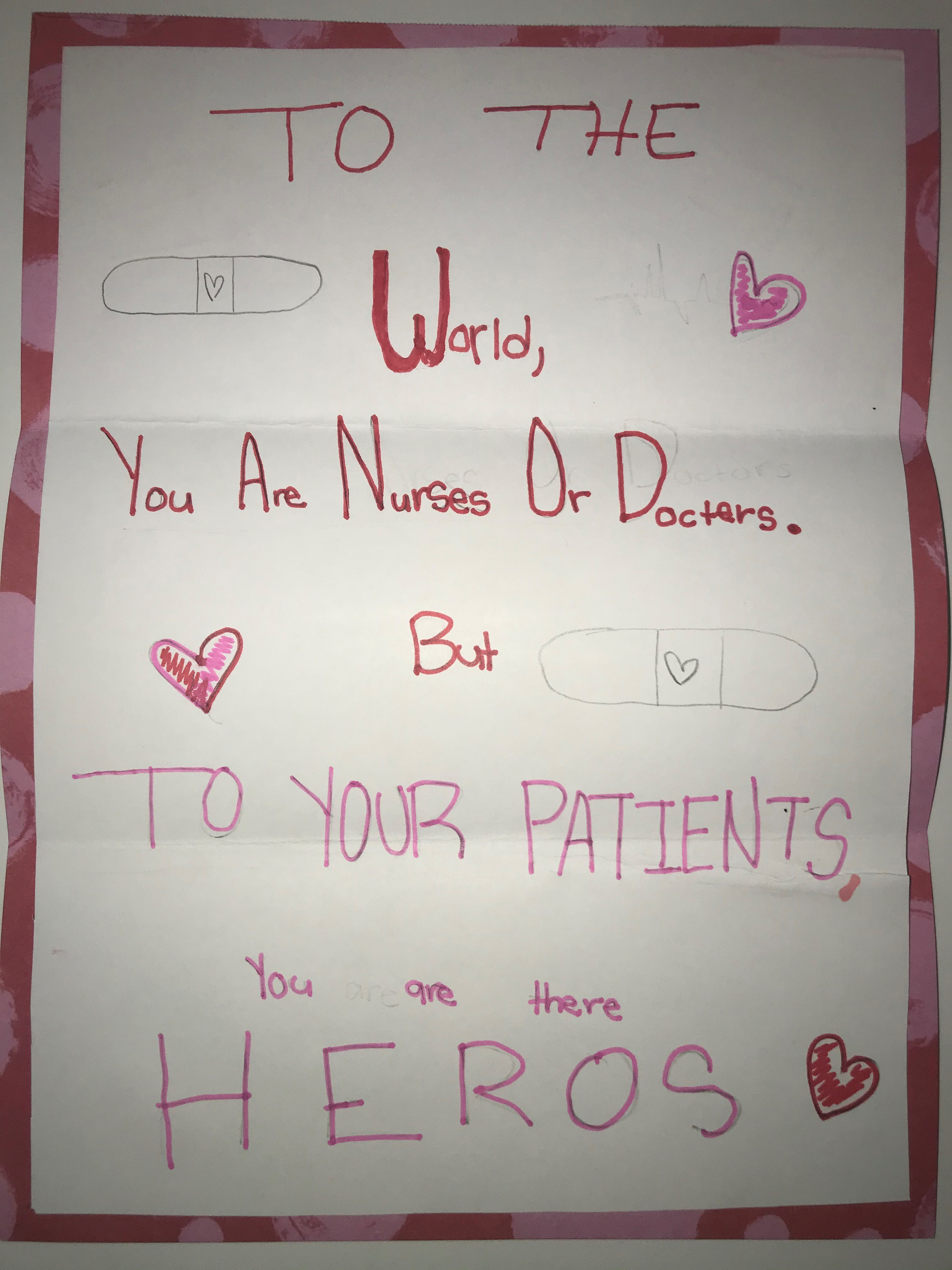 To the world, you are nurses and doctors. But to your patients, you are their heroes.